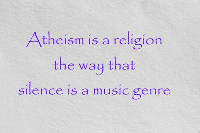 Atheism is a Religion like Silence is a Music Genre